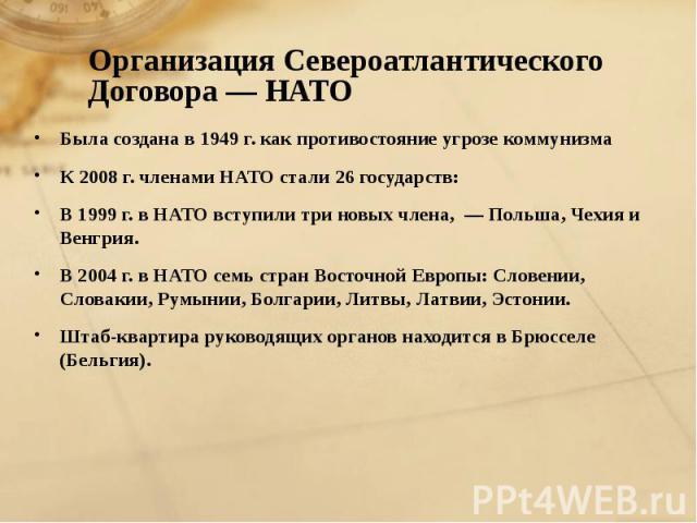 Была создана в 1949 г. как противостояние угрозе коммунизма Была создана в 1949 г. как противостояние угрозе коммунизма К 2008 г. членами НАТО стали 26 государств: В 1999 г. в НАТО вступили три новых члена, — Польша, Чехия и Венгрия. В 2004 г. в НАТ…