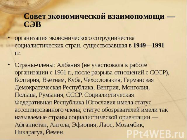 организация экономического сотрудничества социалистических стран, существовавшая в 1949—1991 гг. организация экономического сотрудничества социалистических стран, существовавшая в 1949—1991 гг. Страны-члены: Албания (не участвовала в работе организа…