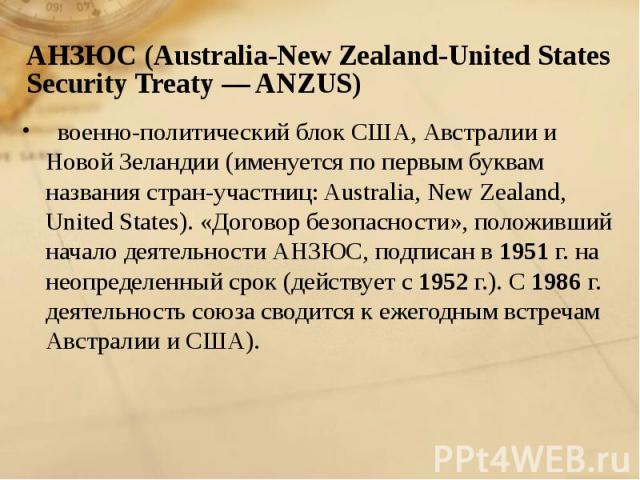 военно-политический блок США, Австралии и Новой Зеландии (именуется по первым буквам названия стран-участниц: Australia, New Zealand, United States). «Договор безопасности», положивший начало деятельности АНЗЮС, подписан в 1951 г. на неопределенный …