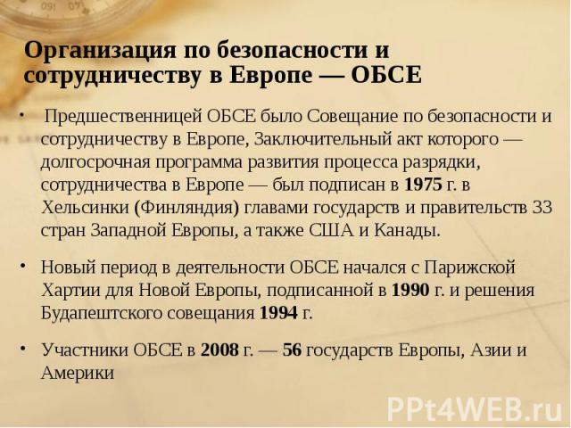 Предшественницей ОБСЕ было Совещание по безопасности и сотрудничеству в Европе, Заключительный акт которого — долгосрочная программа развития процесса разрядки, сотрудничества в Европе — был подписан в 1975 г. в Хельсинки (Финляндия) главами государ…