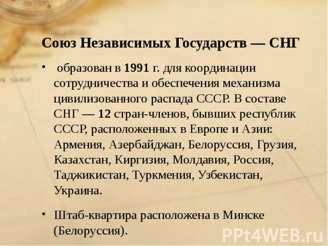 образован в 1991 г. для координации сотрудничества и обеспечения механизма цивилизованного распада СССР. В составе СНГ — 12 стран-членов, бывших республик СССР, расположенных в Европе и Азии: Армения, Азербайджан, Белоруссия, Грузия, Казахстан, Кирг…