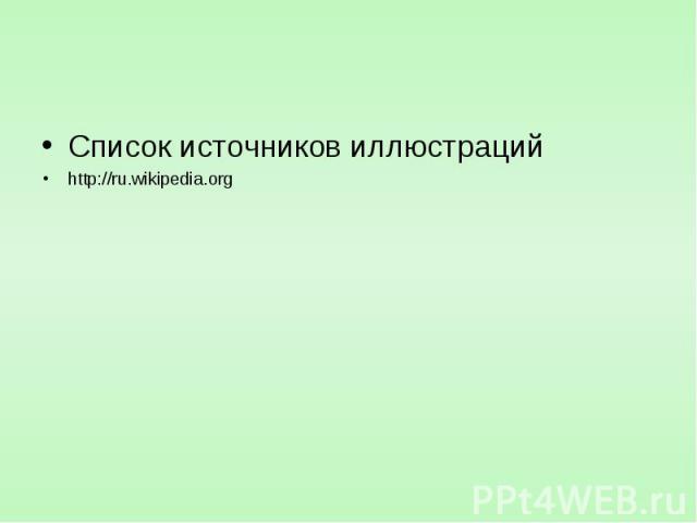 Список источников иллюстраций Список источников иллюстраций http://ru.wikipedia.org