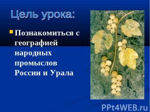 Познакомиться с географией народных промыслов России и Урала Познакомиться с гео