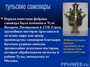 Первая известная фабрика самовара была основана в Туле Назаром Лисицыным в 1778.