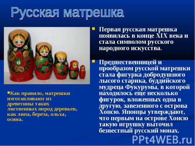Первая русская матрешка появилась в конце XIX века и стала символом русского народного искусства. Первая русская матрешка появилась в конце XIX века и стала символом русского народного искусства. Предшественницей и прообразом русской матрешки стала …
