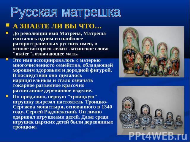 """А ЗНАЕТЕ ЛИ ВЫ ЧТО… А ЗНАЕТЕ ЛИ ВЫ ЧТО… До революции имя Матрена, Матреша считалось одним из наиболее распространенных русских имен, в основе которого лежит латинское слово """"mater"""", означающее мать. Это имя ассоциировалось с матерью многоч…"""