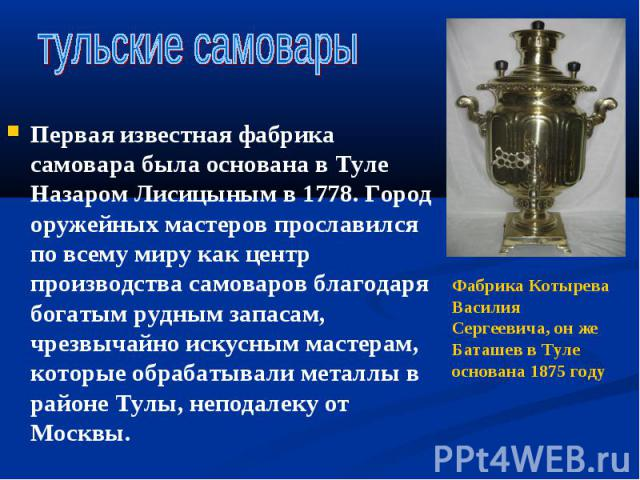 Первая известная фабрика самовара была основана в Туле Назаром Лисицыным в 1778. Город оружейных мастеров прославился по всему миру как центр производства самоваров благодаря богатым рудным запасам, чрезвычайно искусным мастерам, которые обрабатывал…
