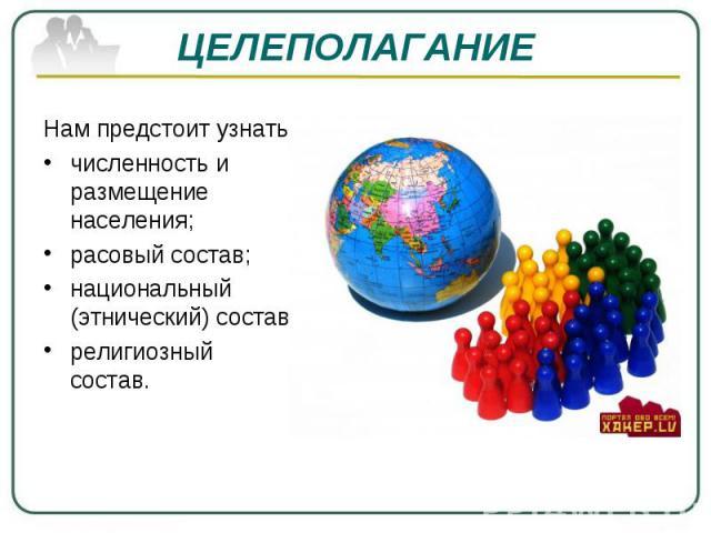 ЦЕЛЕПОЛАГАНИЕ Нам предстоит узнать: численность и размещение населения; расовый состав; национальный (этнический) состав; религиозный состав.