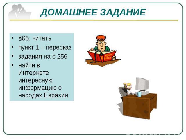 ДОМАШНЕЕ ЗАДАНИЕ §66, читать пункт 1 – пересказ задания на с 256 найти в Интернете интересную информацию о народах Евразии