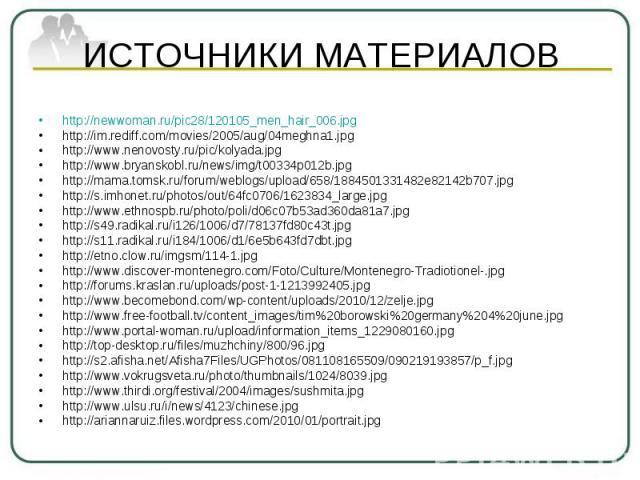 ИСТОЧНИКИ МАТЕРИАЛОВ http://newwoman.ru/pic28/120105_men_hair_006.jpg http://im.rediff.com/movies/2005/aug/04meghna1.jpg http://www.nenovosty.ru/pic/kolyada.jpg http://www.bryanskobl.ru/news/img/t00334p012b.jpg http://mama.tomsk.ru/forum/weblogs/upl…