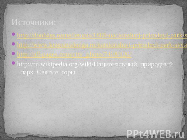 Источники: http://donbass.name/letopis/1669-nacionalnyj-prirodnyj-park-svyatye-gory.html http://www.krasnayakniga.ru/natsionalnyi-prirodnyi-park-svyatye-gory http://all-pages.com/city_photo/7/6/8/126/ http://ru.wikipedia.org/wiki/Национальный_природ…