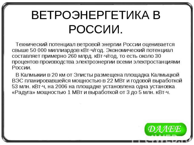 ВЕТРОЭНЕРГЕТИКА В РОССИИ. Технический потенциал ветровой энергии России оценивается свыше 50 000 миллиардов кВт·ч/год. Экономический потенциал составляет примерно 260 млрд. кВт·ч/год, то есть около 30 процентов производства электроэнергии всеми элек…