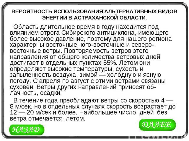 ВЕРОЯТНОСТЬ ИСПОЛЬЗОВАНИЯ АЛЬТЕРНАТИВНЫХ ВИДОВ ЭНЕРГИИ В АСТРАХАНСКОЙ ОБЛАСТИ. Область длительное время в году находится под влиянием отрога Сибирского антициклона, имеющего более высокое давление, поэтому для нашего региона характерны восточные, юг…