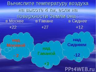 Вычислите температуру воздуха на высоте 4 км, если на поверхности Земли она : в