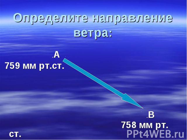 Определите направление ветра: .А 759 мм рт.ст. .В 758 мм рт. ст.