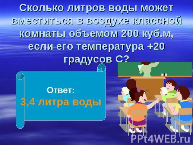 Сколько литров воды может вместиться в воздухе классной комнаты объемом 200 куб.м, если его температура +20 градусов С?