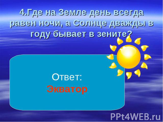 4.Где на Земле день всегда равен ночи, а Солнце дважды в году бывает в зените?