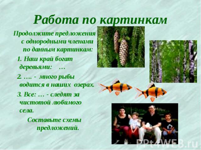Работа по картинкам Продолжите предложения с однородными членами по данным картинкам: 1. Наш край богат деревьями: … 2. …. - много рыбы водится в наших озерах. 3. Все: … - следят за чистотой любимого села. Составьте схемы предложений.