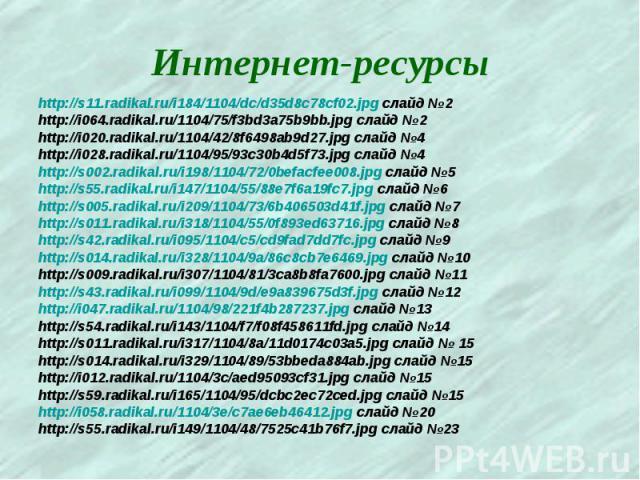 Интернет-ресурсы http://s11.radikal.ru/i184/1104/dc/d35d8c78cf02.jpg слайд №2 http://i064.radikal.ru/1104/75/f3bd3a75b9bb.jpg слайд №2 http://i020.radikal.ru/1104/42/8f6498ab9d27.jpg слайд №4 http://i028.radikal.ru/1104/95/93c30b4d5f73.jpg слайд №4 …