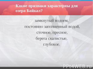 Какие признаки характерны для озера Байкал? замкнутый водоем, постоянно заполнен
