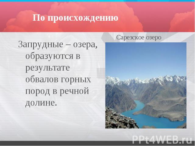 По происхождению Запрудные – озера, образуются в результате обвалов горных пород в речной долине.