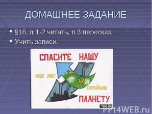 ДОМАШНЕЕ ЗАДАНИЕ §16, п 1-2 читать, п 3 пересказ. Учить записи.
