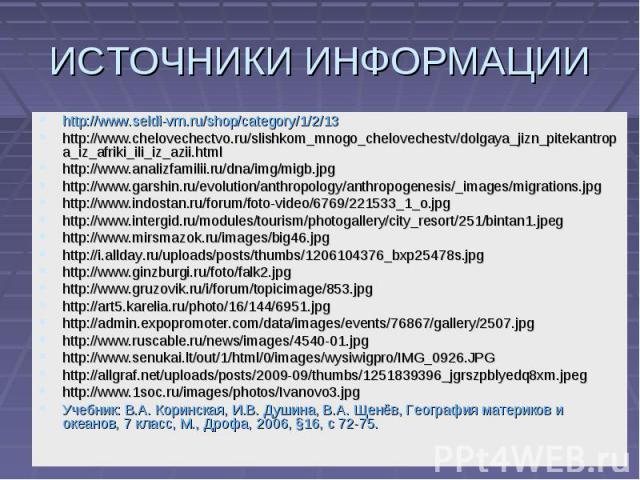 ИСТОЧНИКИ ИНФОРМАЦИИ http://www.seldi-vrn.ru/shop/category/1/2/13 http://www.chelovechectvo.ru/slishkom_mnogo_chelovechestv/dolgaya_jizn_pitekantropa_iz_afriki_ili_iz_azii.html http://www.analizfamilii.ru/dna/img/migb.jpg http://www.garshin.ru/evolu…