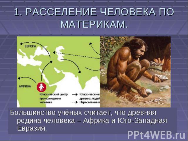 1. РАССЕЛЕНИЕ ЧЕЛОВЕКА ПО МАТЕРИКАМ. Большинство учёных считает, что древняя родина человека – Африка и Юго-Западная Евразия.