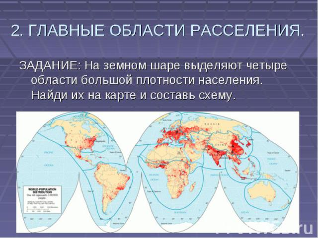 2. ГЛАВНЫЕ ОБЛАСТИ РАССЕЛЕНИЯ. ЗАДАНИЕ: На земном шаре выделяют четыре области большой плотности населения. Найди их на карте и составь схему.