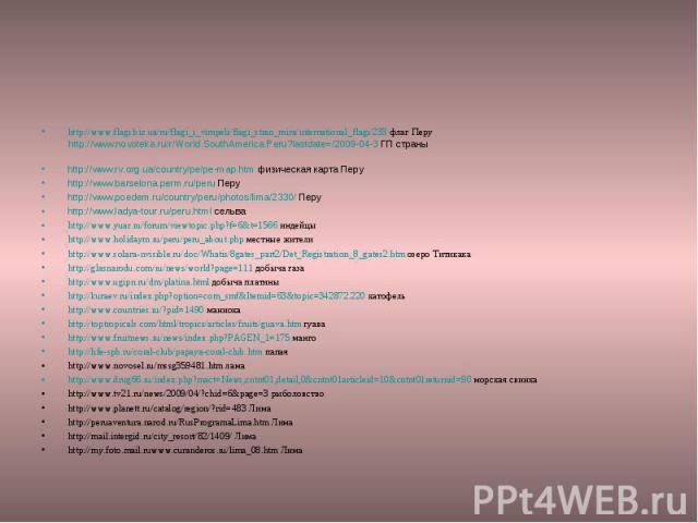 http://www.flagi.biz.ua/ru/flagi_i_vimpeli/flagi_stran_mira/international_flagi/233 флаг Перу http://www.novoteka.ru/r/World.SouthAmerica.Peru?lastdate=/2009-04-3 ГП страны http://www.rv.org.ua/country/pe/pe-map.htm физическая карта Перу http://www.…