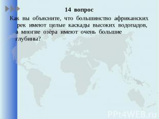 14 вопрос 14 вопрос Как вы объясните, что большинство африканских рек имеют целы