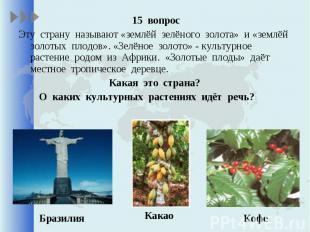 15 вопрос 15 вопрос Эту страну называют «землёй зелёного золота» и «землёй золот