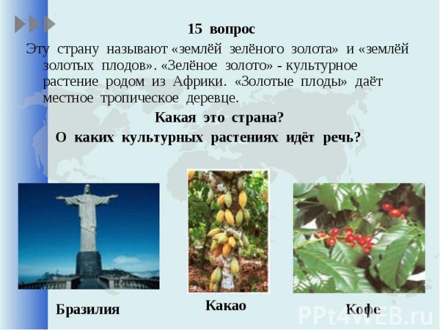 15 вопрос 15 вопрос Эту страну называют «землёй зелёного золота» и «землёй золотых плодов». «Зелёное золото» - культурное растение родом из Африки. «Золотые плоды» даёт местное тропическое деревце. Какая это страна? О каких культурных растениях идёт речь?