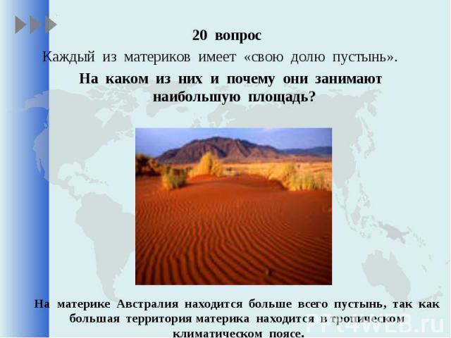 20 вопрос 20 вопрос Каждый из материков имеет «свою долю пустынь». На каком из них и почему они занимают наибольшую площадь?