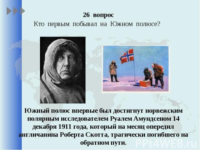 26 вопрос 26 вопрос Кто первым побывал на Южном полюсе?