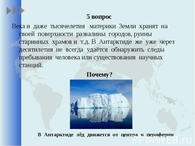 5 вопрос 5 вопрос Века и даже тысячелетия материки Земли хранят на своей поверхности развалины городов, руины старинных храмов и т.д. В Антарктиде же уже через десятилетия не всегда удаётся обнаружить следы пребывания человека или существования науч…