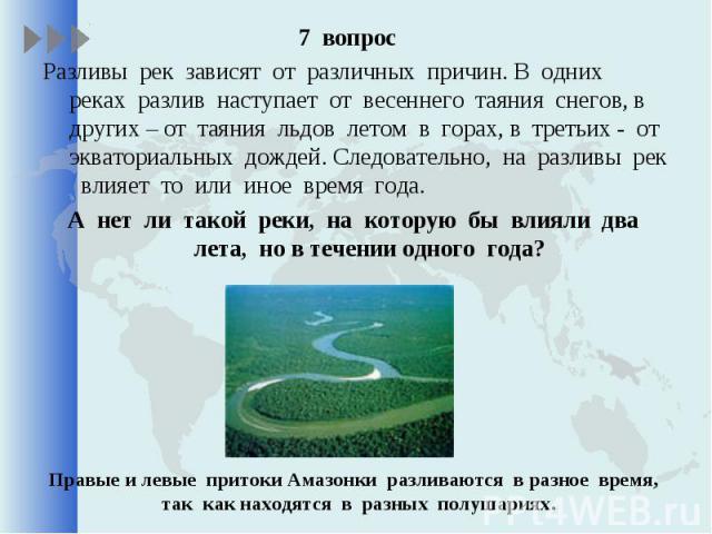 7 вопрос 7 вопрос Разливы рек зависят от различных причин. В одних реках разлив наступает от весеннего таяния снегов, в других – от таяния льдов летом в горах, в третьих - от экваториальных дождей. Следовательно, на разливы рек влияет то или иное вр…