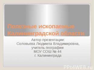 Полезные ископаемые Калининградской области Автор презентации: Соловьева Людмила