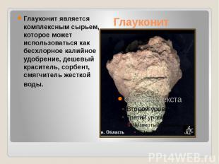 Глауконит Глауконит является комплексным сырьем, которое может использоваться ка