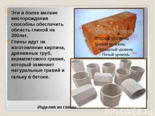 Эти и более мелкие месторождения способны обеспечить область глиной на 300лет. Г