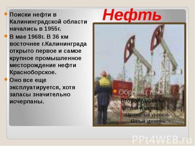 Нефть Поиски нефти в Калининградской области начались в 1955г. В мае 1968г. В 36 км восточнее г.Калининграда открыто первое и самое крупное промышленное месторождение нефти Красноборское. Оно все еще эксплуатируется, хотя запасы значительно исчерпаны.