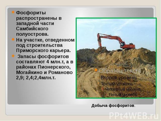 Фосфориты распространены в западной части Самбийского полуострова. На участке, отведенном под строительства Приморского карьера. Запасы фосфоритов составляют 4 млн.т, а в районах Пионерского, Могайкино и Романово 2,9; 2,4;2,4млн.т.