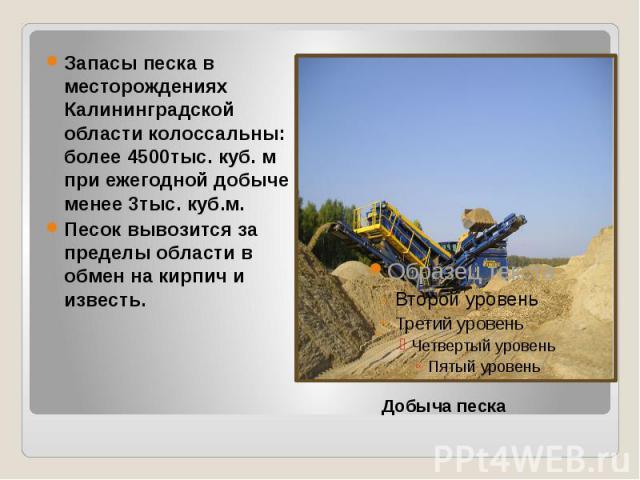 Запасы песка в месторождениях Калининградской области колоссальны: более 4500тыс. куб. м при ежегодной добыче менее 3тыс. куб.м. Песок вывозится за пределы области в обмен на кирпич и известь.