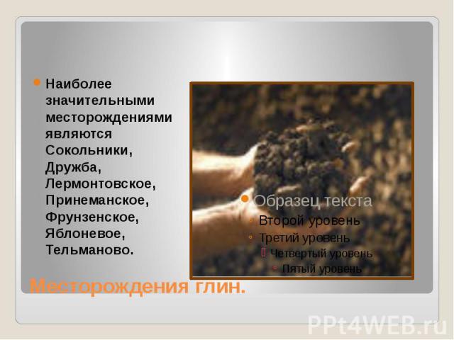 Месторождения глин. Наиболее значительными месторождениями являются Сокольники, Дружба, Лермонтовское, Принеманское, Фрунзенское, Яблоневое, Тельманово.