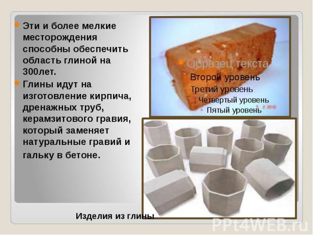 Эти и более мелкие месторождения способны обеспечить область глиной на 300лет. Глины идут на изготовление кирпича, дренажных труб, керамзитового гравия, который заменяет натуральные гравий и гальку в бетоне.
