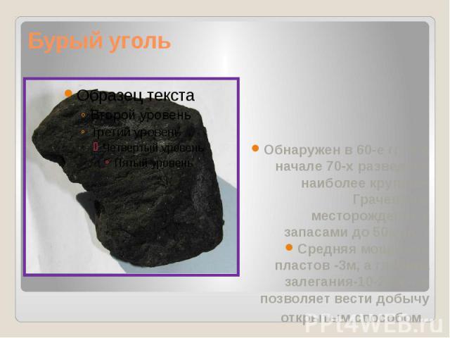 Бурый уголь Обнаружен в 60-е гг., а в начале 70-х разведано наиболее крупное- Грачевское месторождение с запасами до 50млн. т Средняя мощность пластов -3м, а глубина залегания-10-20м,что позволяет вести добычу открытым способом.