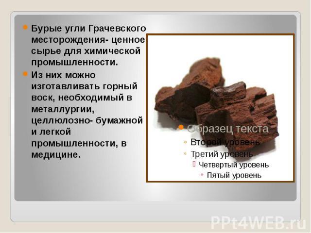 Бурые угли Грачевского месторождения- ценное сырье для химической промышленности. Из них можно изготавливать горный воск, необходимый в металлургии, целлюлозно- бумажной и легкой промышленности, в медицине.