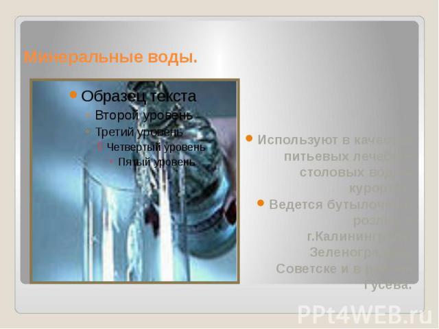 Минеральные воды. Используют в качестве питьевых лечебно- столовых вод на курортах. Ведется бутылочный розлив в г.Калининграде, Зеленоградске, Советске и в районе Гусева.