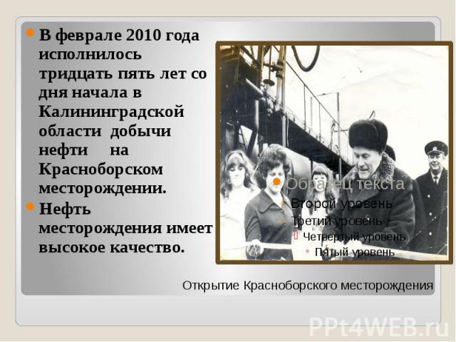 В феврале 2010 года исполнилось тридцать пять лет со дня начала в Калининградской области добычи нефти на Красноборском месторождении. Нефть месторождения имеет высокое качество.