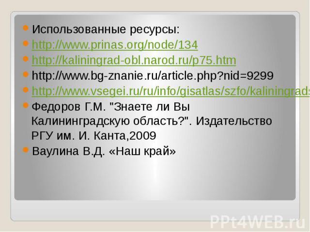 Использованные ресурсы: Использованные ресурсы: http://www.prinas.org/node/134 http://kaliningrad-obl.narod.ru/p75.htm http://www.bg-znanie.ru/article.php?nid=9299 http://www.vsegei.ru/ru/info/gisatlas/szfo/kaliningradskaya_obl/RFN_nemet.jpg Федоров…